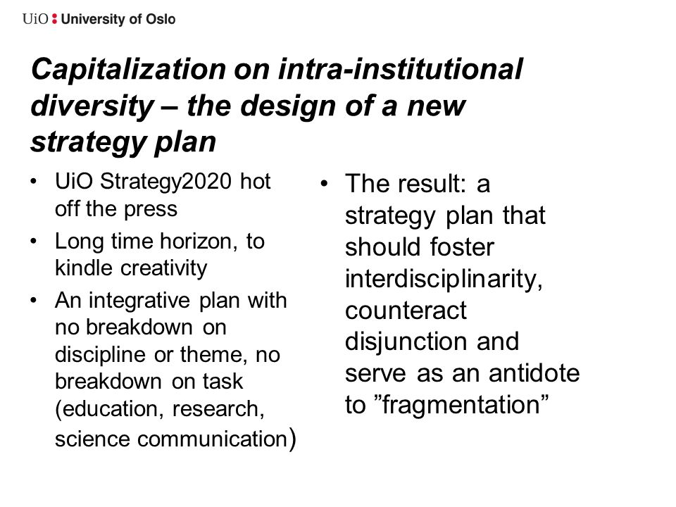 Capitalization on intra-institutional diversity – the design of a new strategy plan •UiO Strategy2020 hot off the press •Long time horizon, to kindle creativity •An integrative plan with no breakdown on discipline or theme, no breakdown on task (education, research, science communication ) •The result: a strategy plan that should foster interdisciplinarity, counteract disjunction and serve as an antidote to fragmentation