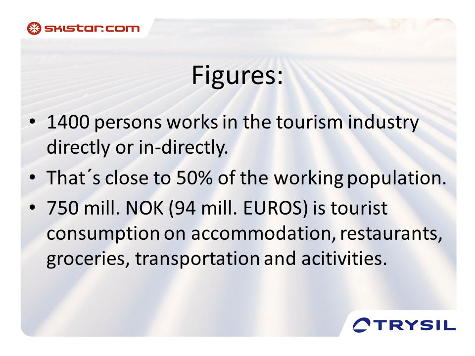 Figures: • 1400 persons works in the tourism industry directly or in-directly. • That´s close to 50% of the working population. • 750 mill. NOK (94 mi