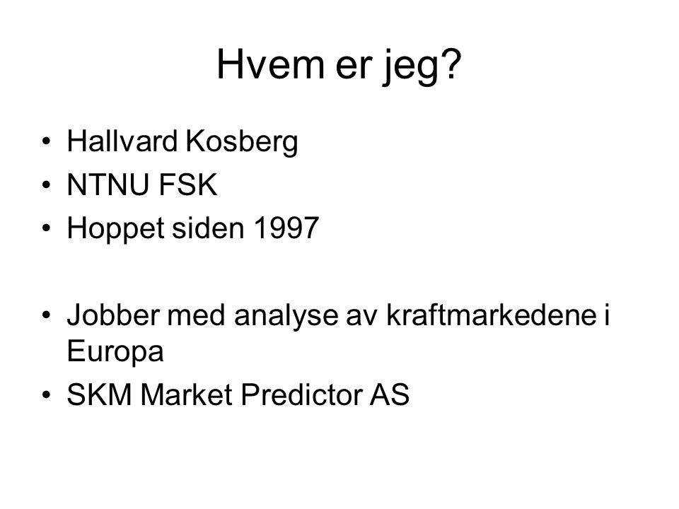 Hvem er jeg? •Hallvard Kosberg •NTNU FSK •Hoppet siden 1997 •Jobber med analyse av kraftmarkedene i Europa •SKM Market Predictor AS