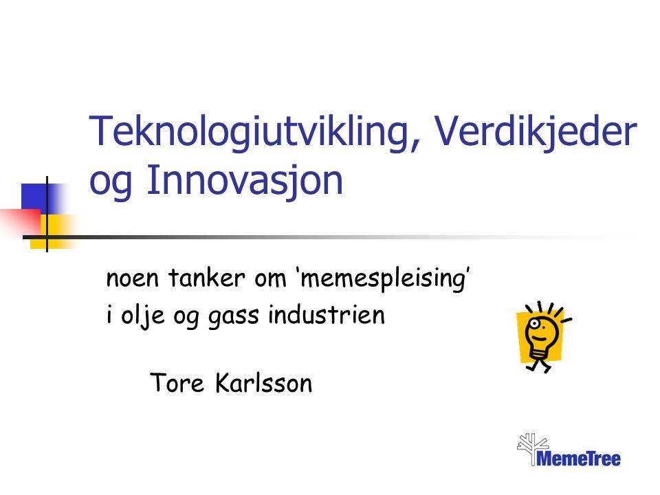Teknologiutvikling, Verdikjeder og Innovasjon noen tanker om 'memespleising' i olje og gass industrien Tore Karlsson