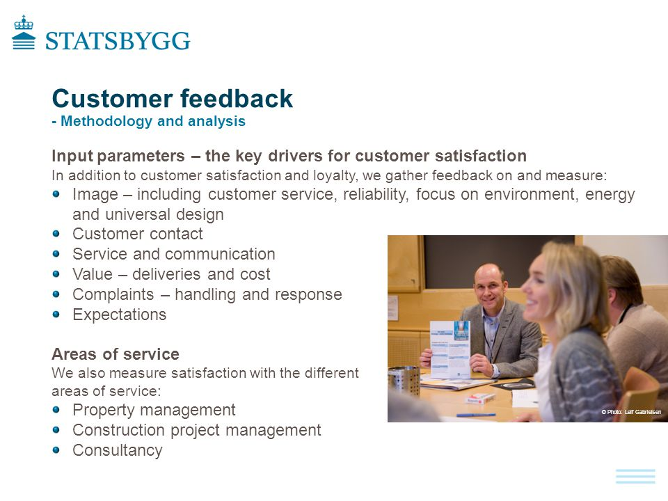 Customer feedback - Methodology and analysis Input parameters – the key drivers for customer satisfaction In addition to customer satisfaction and loyalty, we gather feedback on and measure: Image – including customer service, reliability, focus on environment, energy and universal design Customer contact Service and communication Value – deliveries and cost Complaints – handling and response Expectations Areas of service We also measure satisfaction with the different areas of service: Property management Construction project management Consultancy © Photo : Leif Gabrielsen