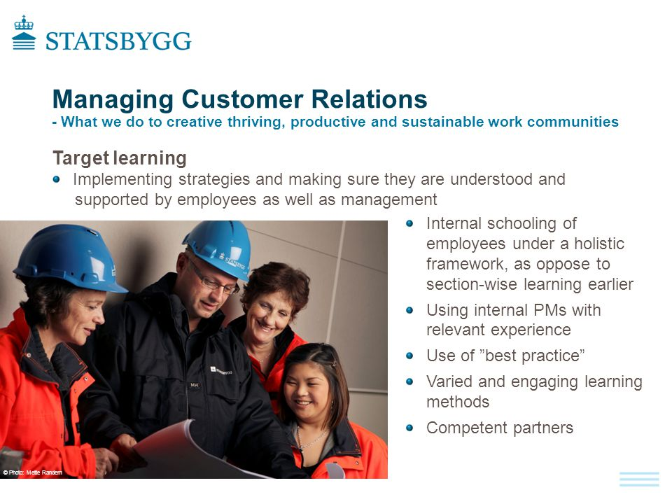 Managing Customer Relations - What we do to creative thriving, productive and sustainable work communities Target learning Implementing strategies and making sure they are understood and supported by employees as well as management Internal schooling of employees under a holistic framework, as oppose to section-wise learning earlier Using internal PMs with relevant experience Use of best practice Varied and engaging learning methods Competent partners © Photo : Mette Randem