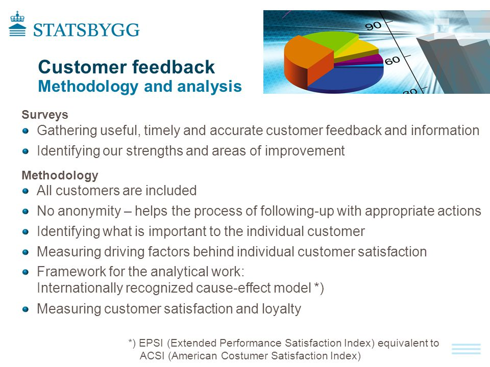 Customer feedback Methodology and analysis Surveys Gathering useful, timely and accurate customer feedback and information Identifying our strengths and areas of improvement Methodology All customers are included No anonymity – helps the process of following-up with appropriate actions Identifying what is important to the individual customer Measuring driving factors behind individual customer satisfaction Framework for the analytical work: Internationally recognized cause-effect model *) Measuring customer satisfaction and loyalty *) EPSI (Extended Performance Satisfaction Index) equivalent to ACSI (American Costumer Satisfaction Index)