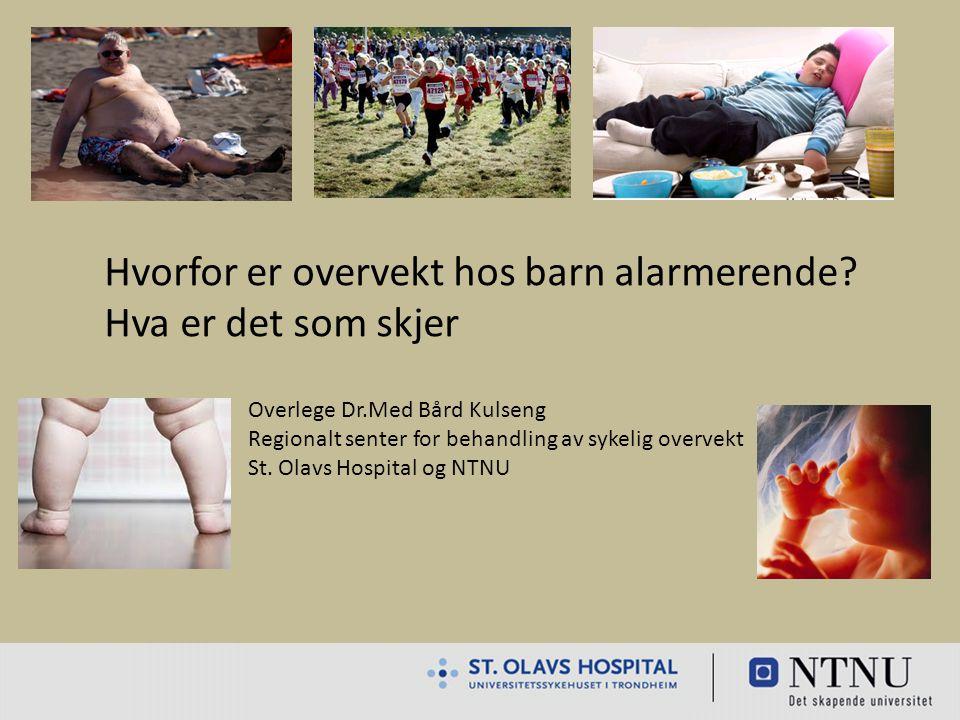 Hvorfor er overvekt hos barn alarmerende? Hva er det som skjer Overlege Dr.Med Bård Kulseng Regionalt senter for behandling av sykelig overvekt St. Ol