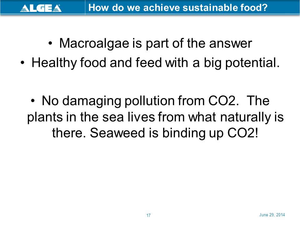 June 29, 2014 17 How do we achieve sustainable food? •Macroalgae is part of the answer •Healthy food and feed with a big potential. •No damaging pollu