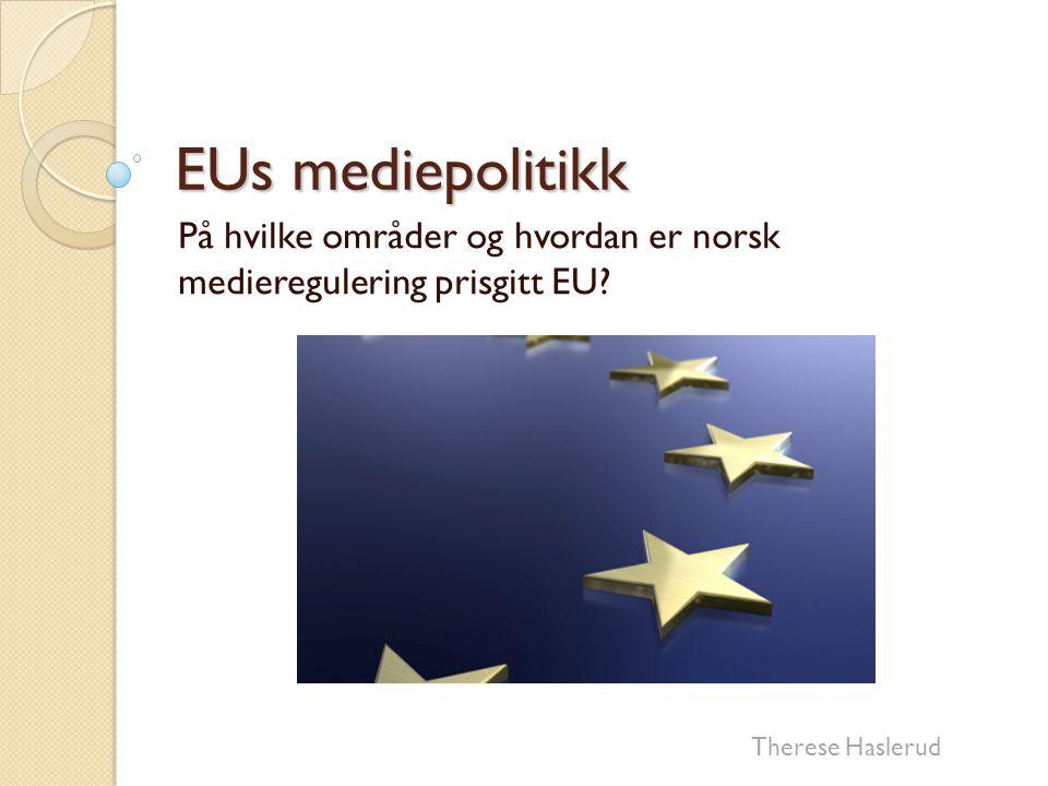 EUs mediepolitikk På hvilke områder og hvordan er norsk medieregulering prisgitt EU? Therese Haslerud