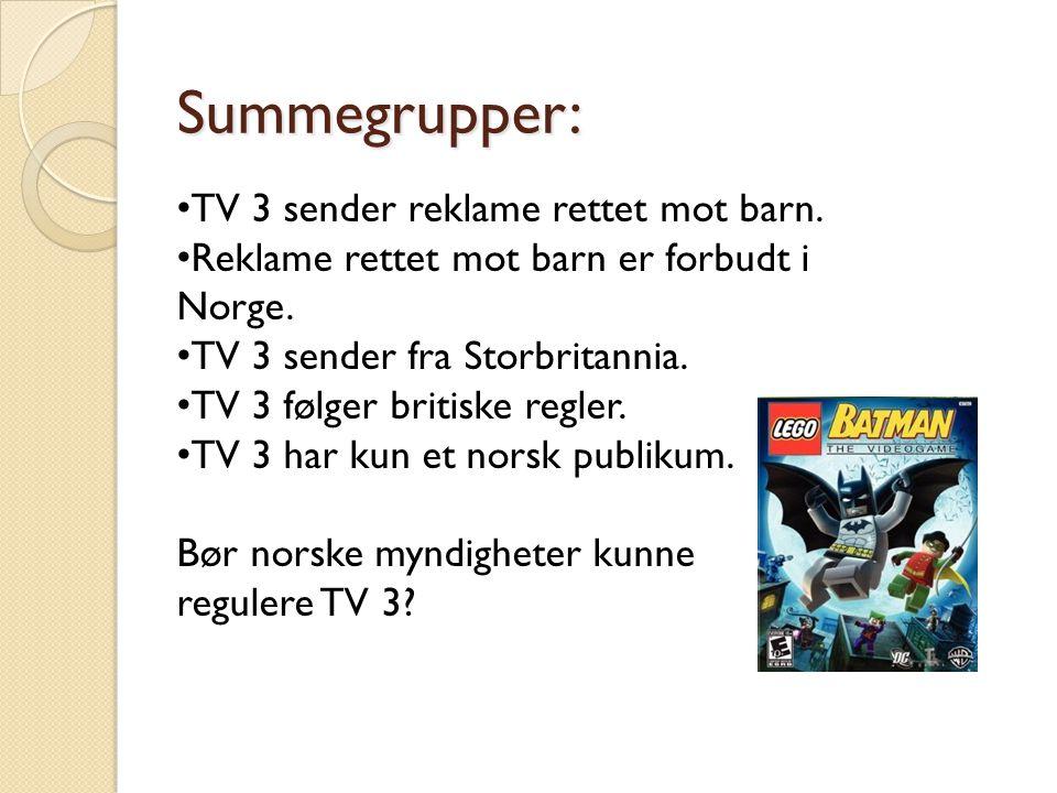 Summegrupper: • TV 3 sender reklame rettet mot barn. • Reklame rettet mot barn er forbudt i Norge. • TV 3 sender fra Storbritannia. • TV 3 følger brit