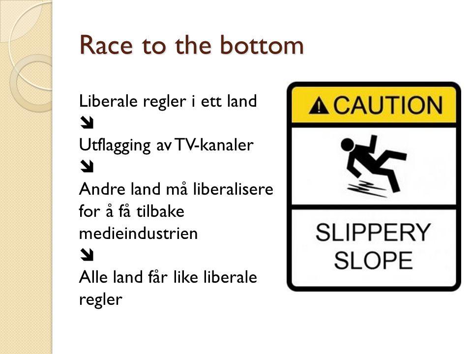Race to the bottom Liberale regler i ett land  Utflagging av TV-kanaler  Andre land må liberalisere for å få tilbake medieindustrien  Alle land får
