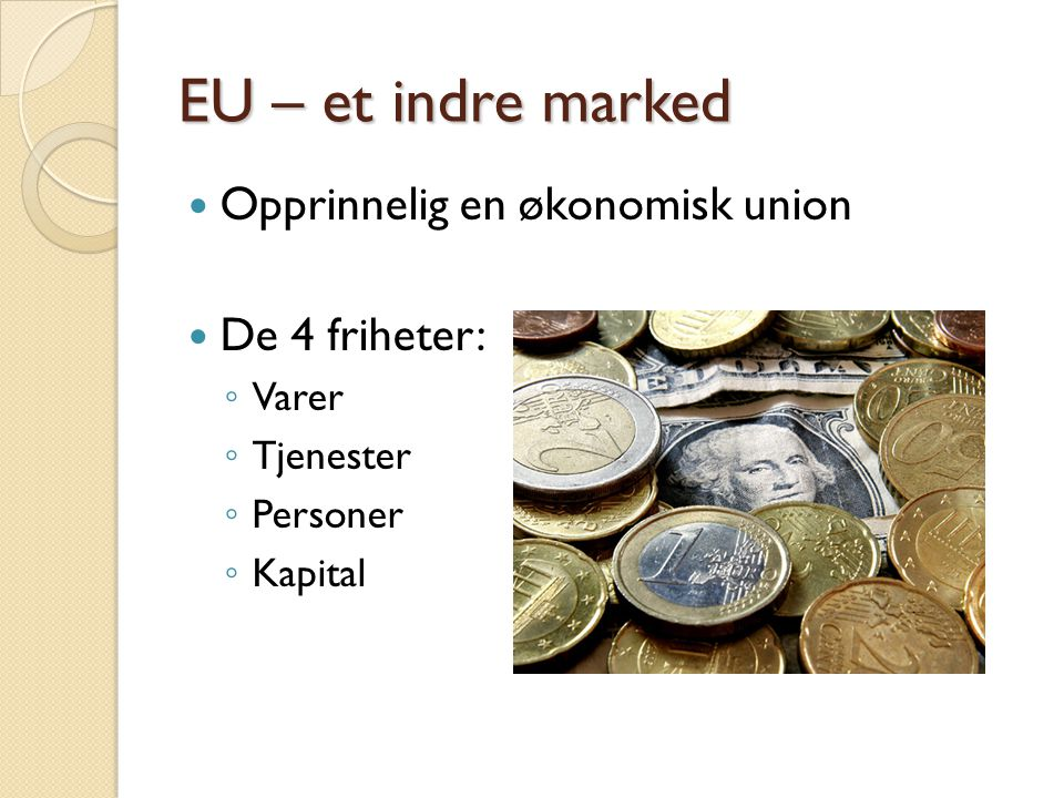 EU – et indre marked  Opprinnelig en økonomisk union  De 4 friheter: ◦ Varer ◦ Tjenester ◦ Personer ◦ Kapital