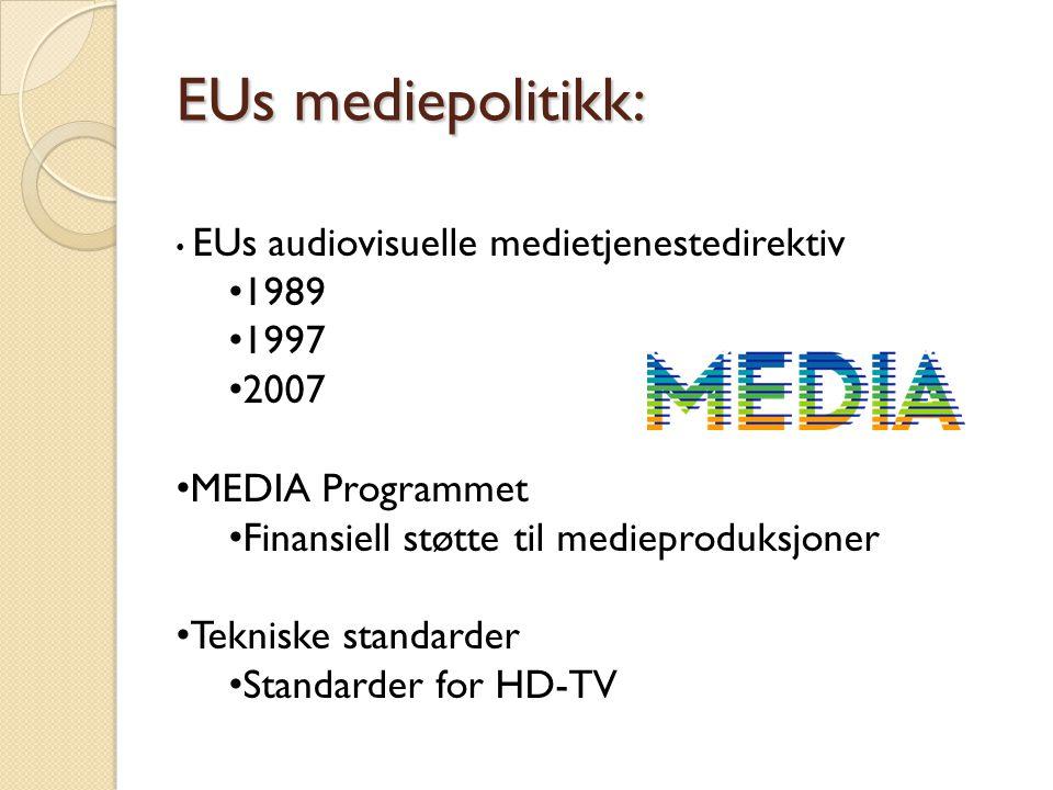 EUs mediepolitikk: • EUs audiovisuelle medietjenestedirektiv • 1989 • 1997 • 2007 • MEDIA Programmet • Finansiell støtte til medieproduksjoner • Tekni