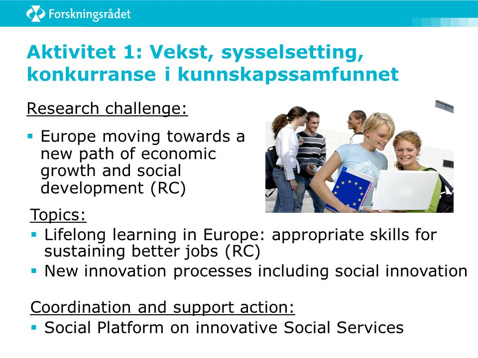 Aktivitet 1: Vekst, sysselsetting, konkurranse i kunnskapssamfunnet Research challenge:  Europe moving towards a new path of economic growth and social development (RC) Topics:  Lifelong learning in Europe: appropriate skills for sustaining better jobs (RC)  New innovation processes including social innovation Coordination and support action:  Social Platform on innovative Social Services
