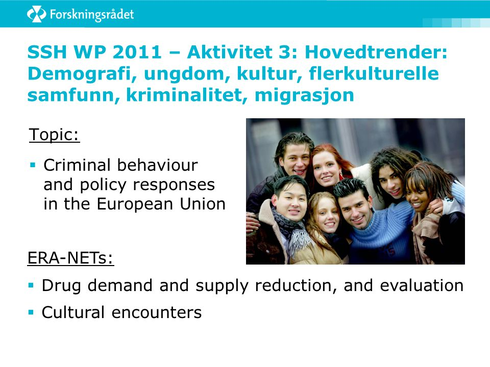 SSH WP 2011 – Aktivitet 3: Hovedtrender: Demografi, ungdom, kultur, flerkulturelle samfunn, kriminalitet, migrasjon Topic:  Criminal behaviour and policy responses in the European Union ERA-NETs:  Drug demand and supply reduction, and evaluation  Cultural encounters