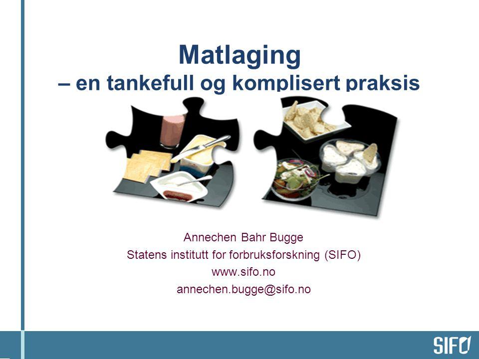 Matlaging – en tankefull og komplisert praksis Annechen Bahr Bugge Statens institutt for forbruksforskning (SIFO) www.sifo.no annechen.bugge@sifo.no