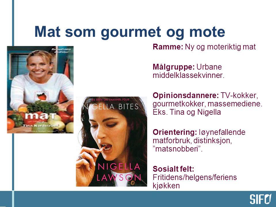 Mat som gourmet og mote Ramme: Ny og moteriktig mat Målgruppe: Urbane middelklassekvinner. Opinionsdannere: TV-kokker, gourmetkokker, massemediene. Ek
