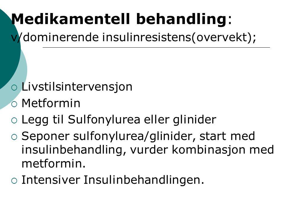 Medikamentell behandling: v/dominerende insulinresistens(overvekt);  Livstilsintervensjon  Metformin  Legg til Sulfonylurea eller glinider  Seponer sulfonylurea/glinider, start med insulinbehandling, vurder kombinasjon med metformin.