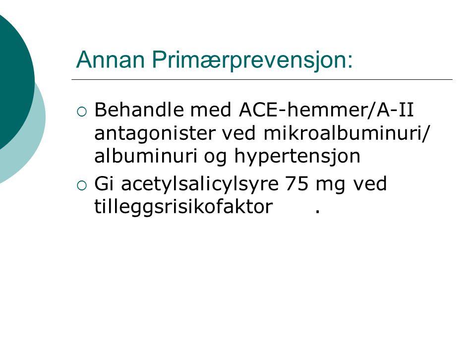 Annan Primærprevensjon:  Behandle med ACE-hemmer/A-II antagonister ved mikroalbuminuri/ albuminuri og hypertensjon  Gi acetylsalicylsyre 75 mg ved tilleggsrisikofaktor.