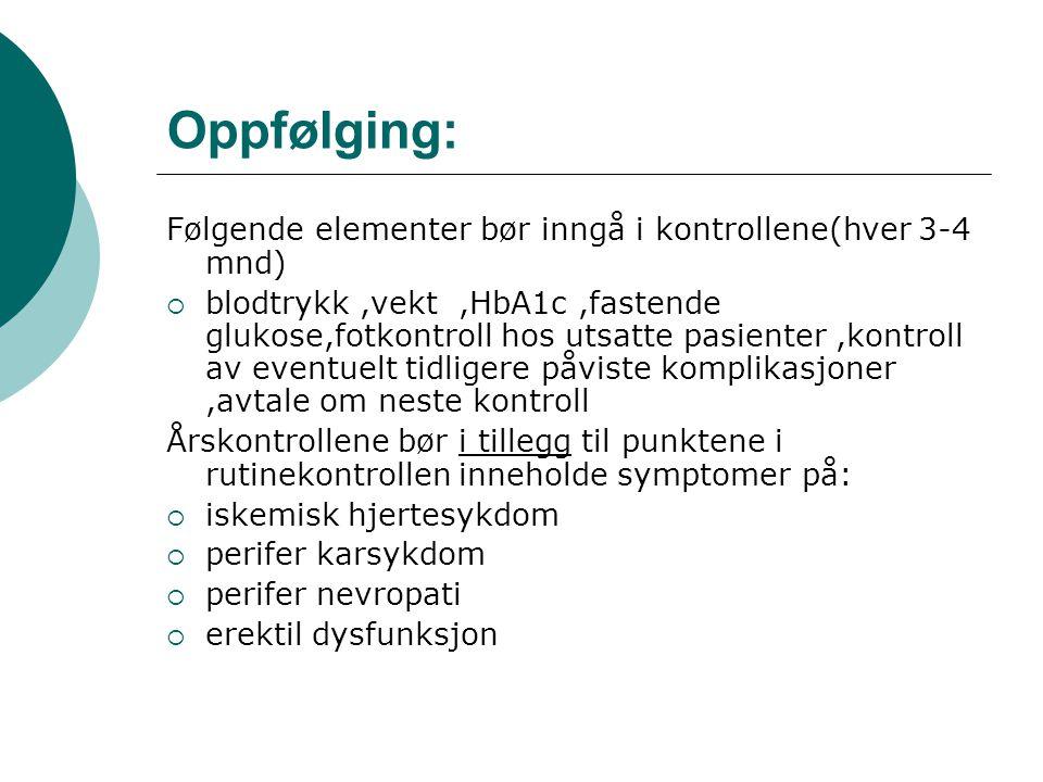 Oppfølging: Følgende elementer bør inngå i kontrollene(hver 3-4 mnd)  blodtrykk,vekt,HbA1c,fastende glukose,fotkontroll hos utsatte pasienter,kontroll av eventuelt tidligere påviste komplikasjoner,avtale om neste kontroll Årskontrollene bør i tillegg til punktene i rutinekontrollen inneholde symptomer på:  iskemisk hjertesykdom  perifer karsykdom  perifer nevropati  erektil dysfunksjon