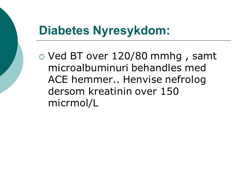 Diabetes Nyresykdom:  Ved BT over 120/80 mmhg, samt microalbuminuri behandles med ACE hemmer..