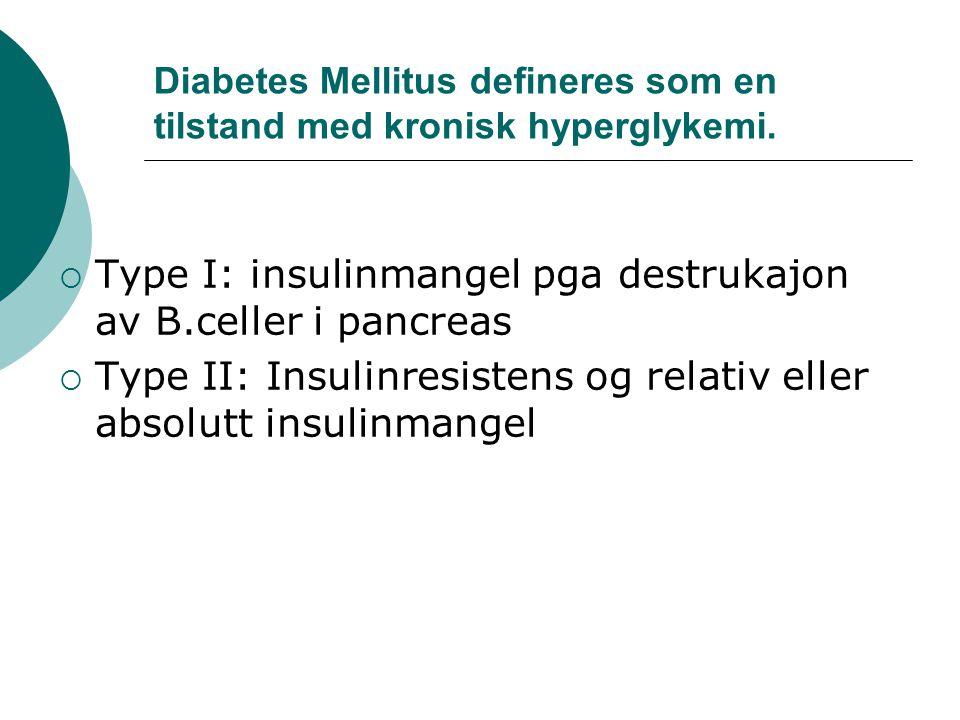Diabetes Mellitus defineres som en tilstand med kronisk hyperglykemi.  Type I: insulinmangel pga destrukajon av B.celler i pancreas  Type II: Insuli