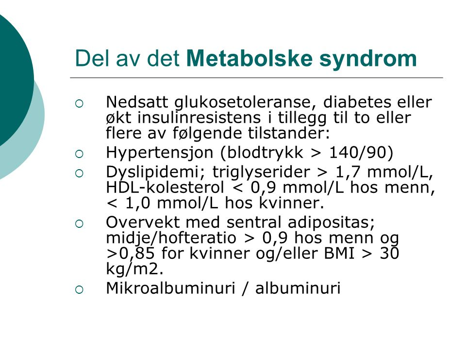 Del av det Metabolske syndrom  Nedsatt glukosetoleranse, diabetes eller økt insulinresistens i tillegg til to eller flere av følgende tilstander:  Hypertensjon (blodtrykk > 140/90)  Dyslipidemi; triglyserider > 1,7 mmol/L, HDL-kolesterol < 0,9 mmol/L hos menn, < 1,0 mmol/L hos kvinner.