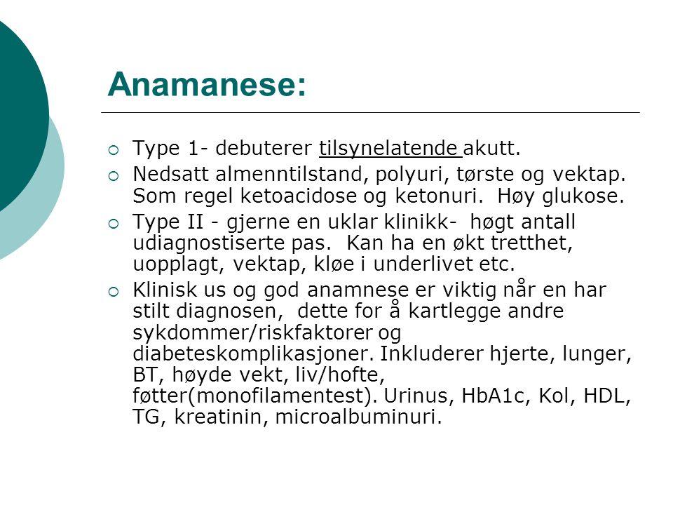 Anamanese:  Type 1- debuterer tilsynelatende akutt.  Nedsatt almenntilstand, polyuri, tørste og vektap. Som regel ketoacidose og ketonuri. Høy gluko