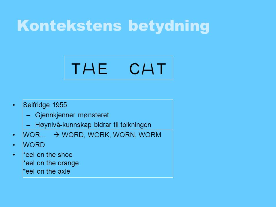 Kontekstens betydning •Selfridge 1955 –Gjennkjenner mønsteret –Høynivå-kunnskap bidrar til tolkningen •WOR...  WORD, WORK, WORN, WORM •WORD •*eel on