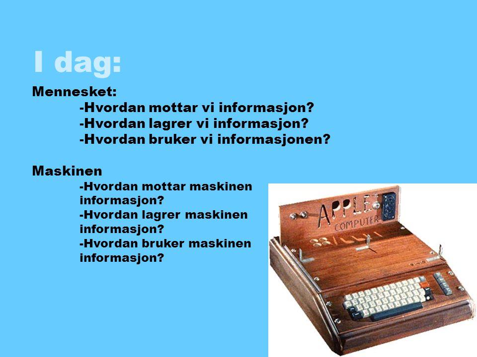 I dag: Mennesket: -Hvordan mottar vi informasjon? -Hvordan lagrer vi informasjon? -Hvordan bruker vi informasjonen? Maskinen -Hvordan mottar maskinen