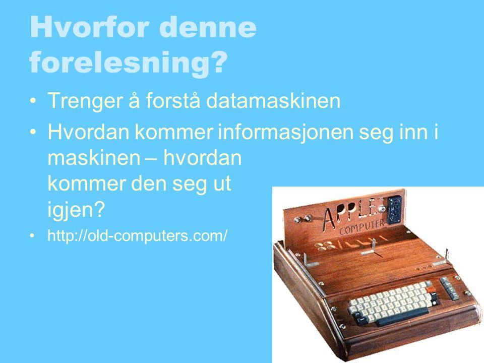 Hvorfor denne forelesning? •Trenger å forstå datamaskinen •Hvordan kommer informasjonen seg inn i maskinen – hvordan kommer den seg ut igjen? •http://