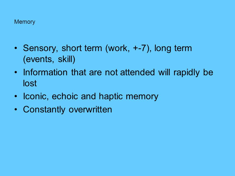 Memory •Sensory, short term (work, +-7), long term (events, skill) •Information that are not attended will rapidly be lost •Iconic, echoic and haptic memory •Constantly overwritten