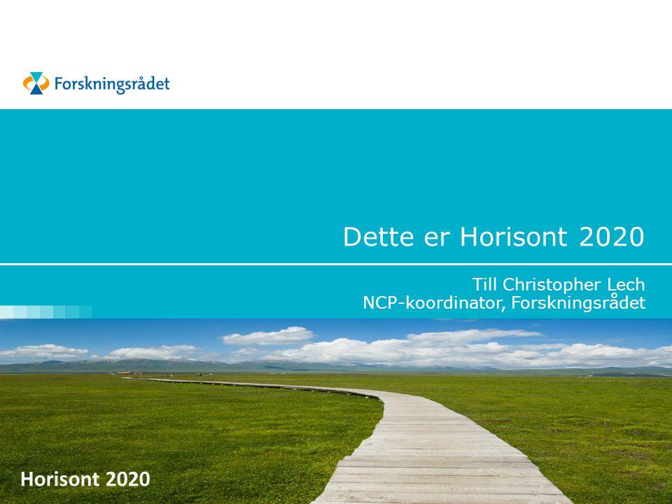 Horisont 2020 Dette er Horisont 2020 Till Christopher Lech NCP-koordinator, Forskningsrådet
