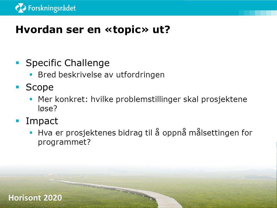 Horisont 2020 Hvordan ser en «topic» ut?  Specific Challenge  Bred beskrivelse av utfordringen  Scope  Mer konkret: hvilke problemstillinger skal