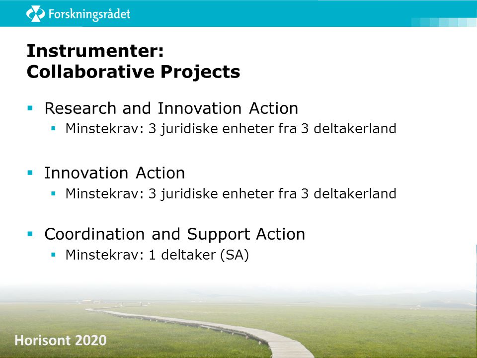 Horisont 2020 Instrumenter: Collaborative Projects  Research and Innovation Action  Minstekrav: 3 juridiske enheter fra 3 deltakerland  Innovation Action  Minstekrav: 3 juridiske enheter fra 3 deltakerland  Coordination and Support Action  Minstekrav: 1 deltaker (SA)