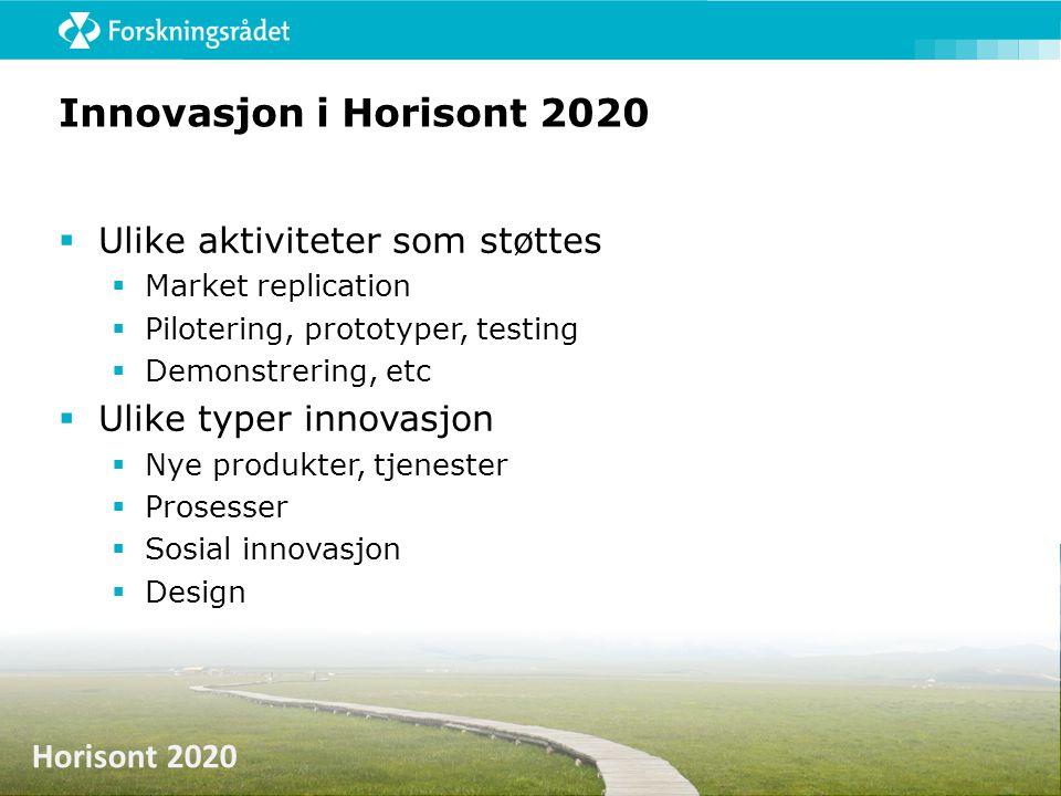 Horisont 2020 Innovasjon i Horisont 2020  Ulike aktiviteter som støttes  Market replication  Pilotering, prototyper, testing  Demonstrering, etc 