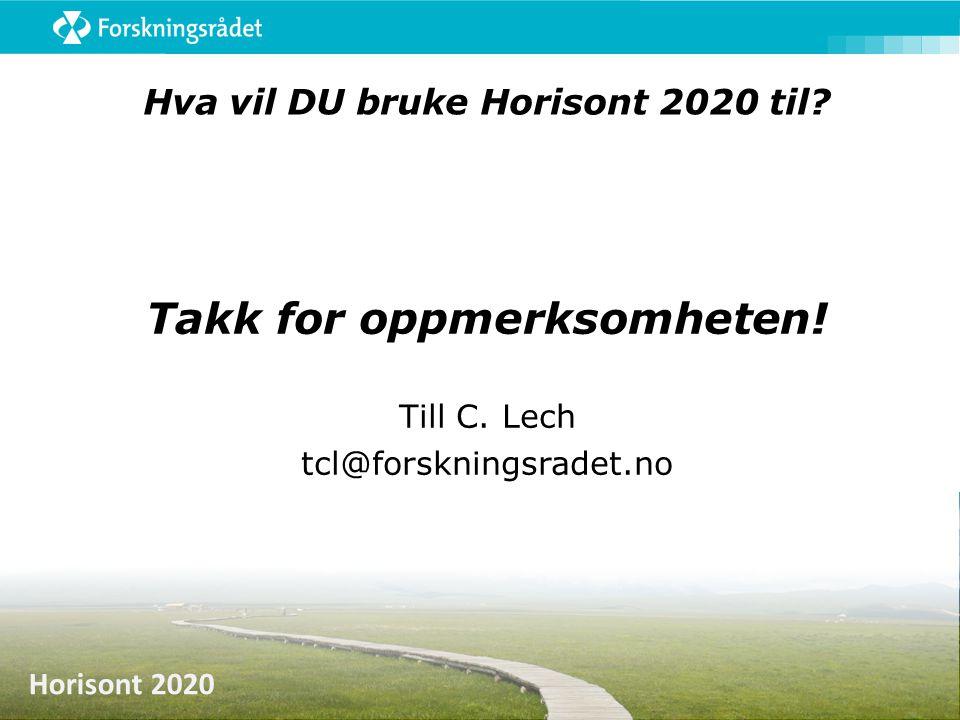 Horisont 2020 Hva vil DU bruke Horisont 2020 til? Takk for oppmerksomheten! Till C. Lech tcl@forskningsradet.no