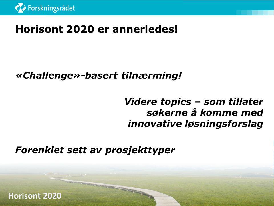 Horisont 2020 Horisont 2020 er annerledes! «Challenge»-basert tilnærming! Videre topics – som tillater søkerne å komme med innovative løsningsforslag