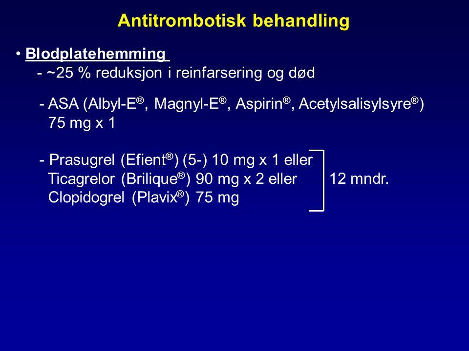 • Blodplatehemming - ~25 % reduksjon i reinfarsering og død - ASA (Albyl-E ®, Magnyl-E ®, Aspirin ®, Acetylsalisylsyre ® ) 75 mg x 1 - Prasugrel (Efient ® ) (5-) 10 mg x 1 eller Ticagrelor (Brilique ® ) 90 mg x 2 eller Clopidogrel (Plavix ® ) 75 mg Antitrombotisk behandling 12 mndr.
