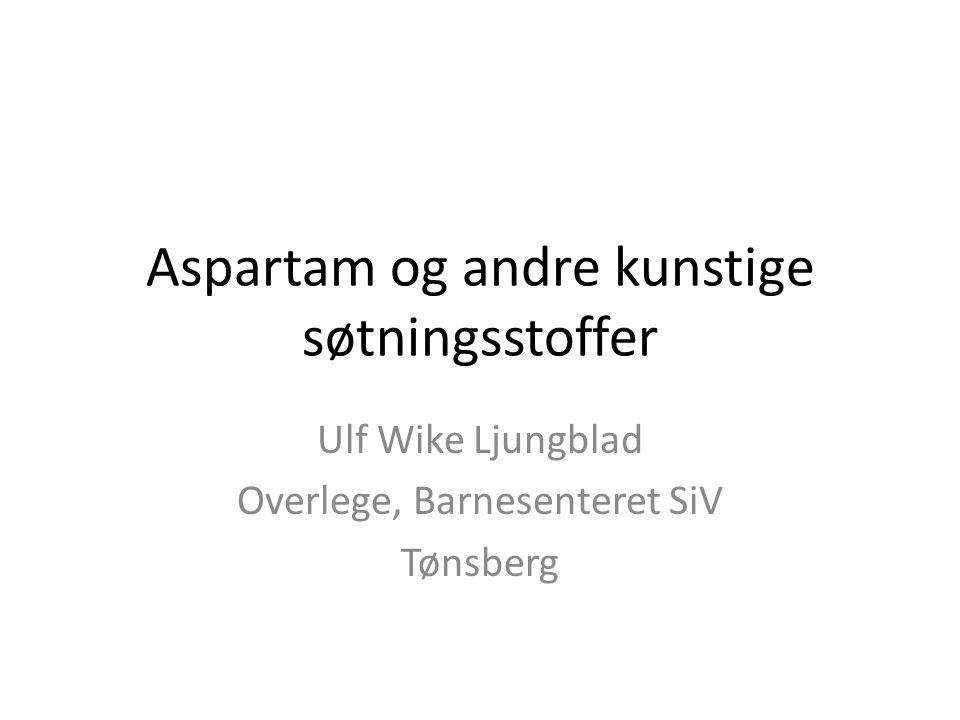 Aspartam og andre kunstige søtningsstoffer Ulf Wike Ljungblad Overlege, Barnesenteret SiV Tønsberg