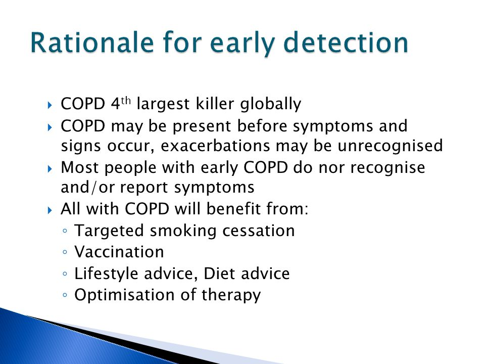  COPD 4 th largest killer globally  COPD may be present before symptoms and signs occur, exacerbations may be unrecognised  Most people with early COPD do nor recognise and/or report symptoms  All with COPD will benefit from: ◦ Targeted smoking cessation ◦ Vaccination ◦ Lifestyle advice, Diet advice ◦ Optimisation of therapy
