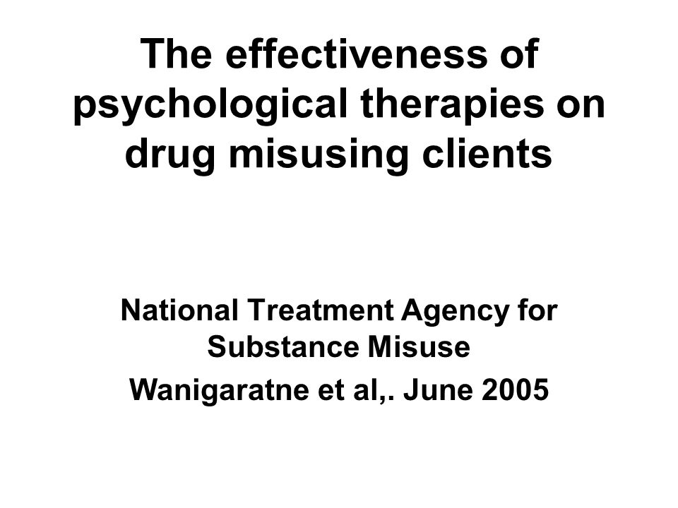 The effectiveness of psychological therapies on drug misusing clients National Treatment Agency for Substance Misuse Wanigaratne et al,. June 2005