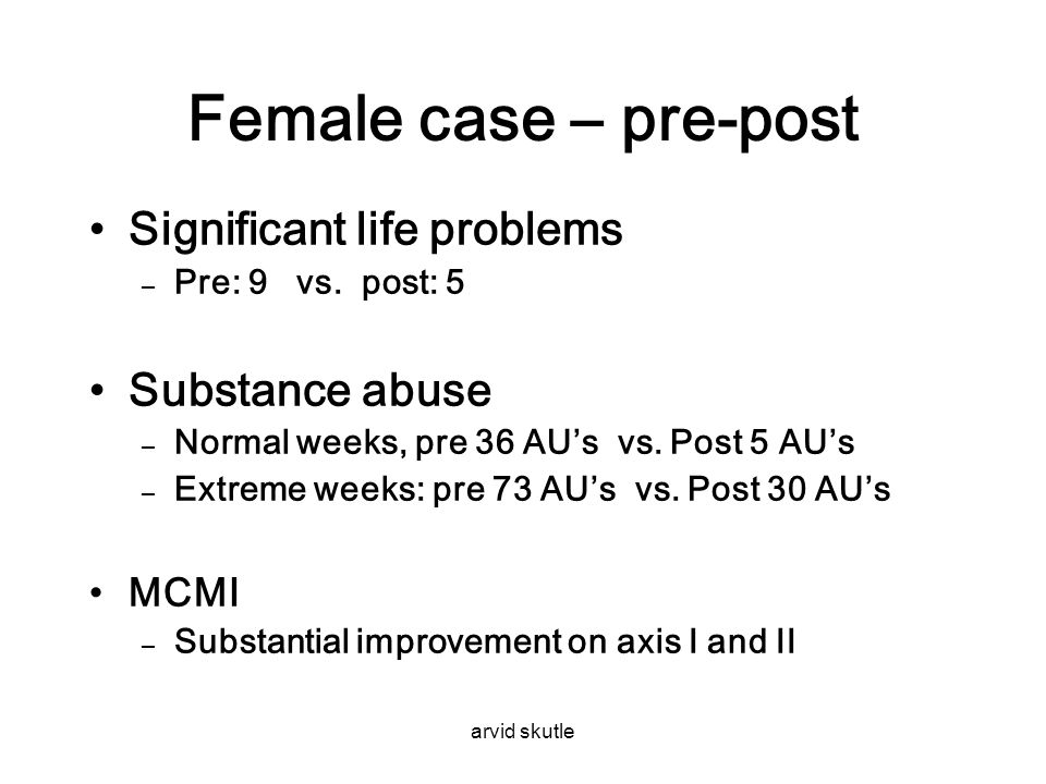 arvid skutle Female case – pre-post •Significant life problems – Pre: 9 vs. post: 5 •Substance abuse – Normal weeks, pre 36 AU's vs. Post 5 AU's – Ext