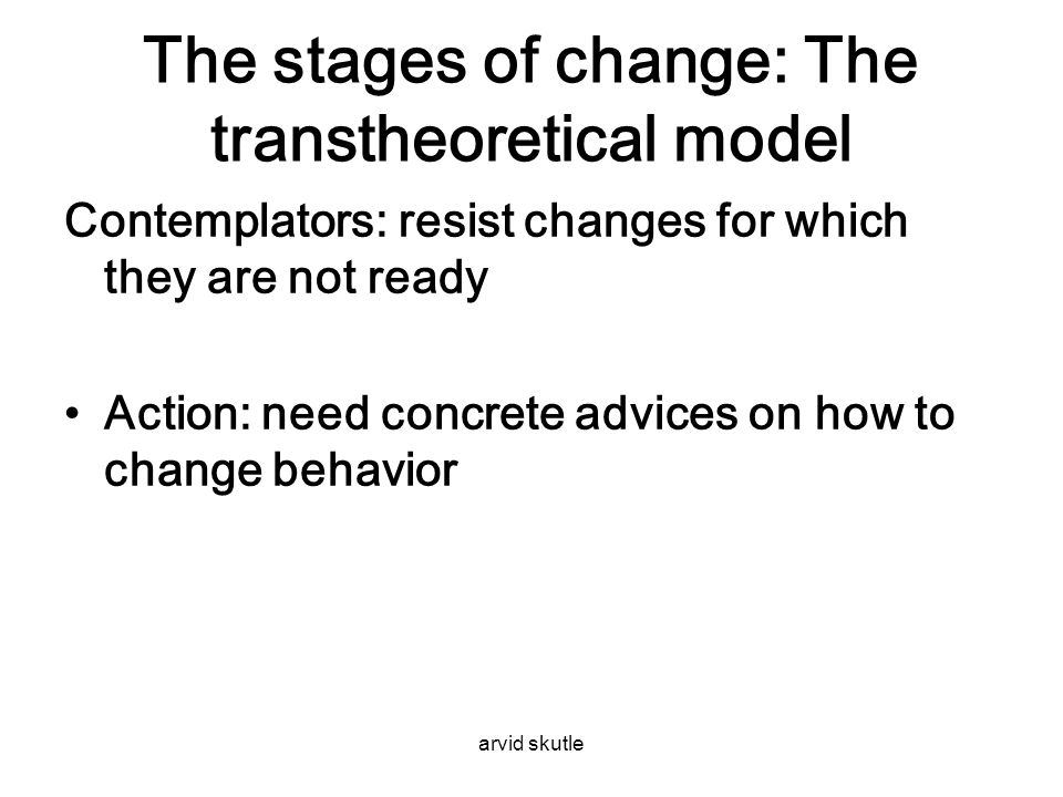 arvid skutle The stages of change: The transtheoretical model Contemplators: resist changes for which they are not ready •Action: need concrete advice
