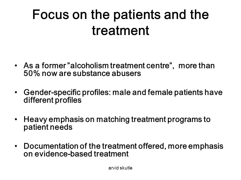 "arvid skutle Focus on the patients and the treatment •As a former ""alcoholism treatment centre"", more than 50% now are substance abusers •Gender-speci"
