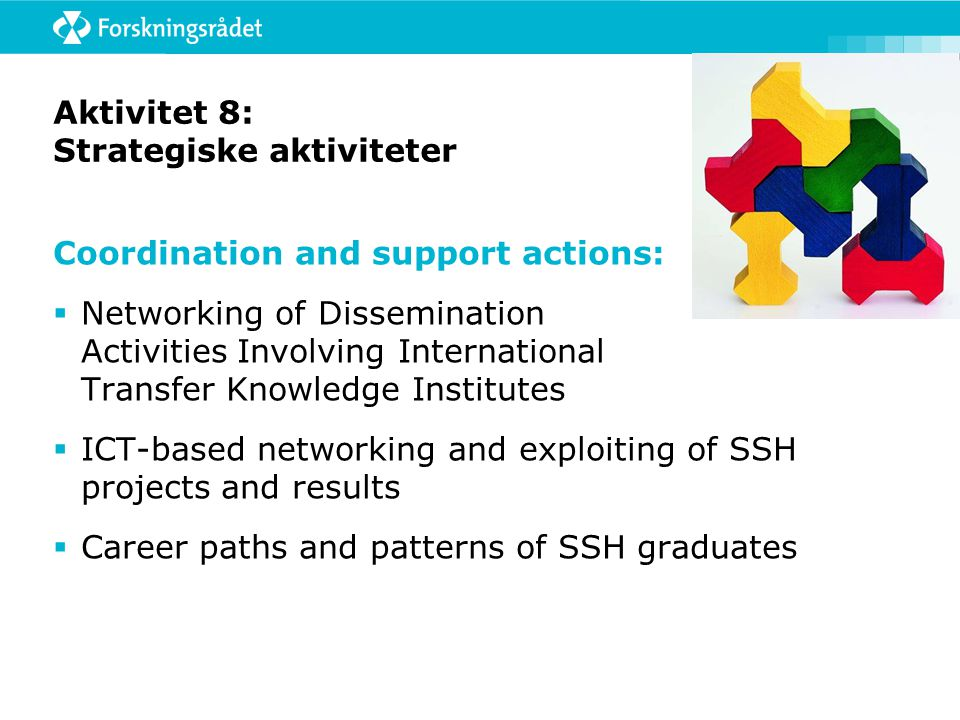 Aktivitet 8: Strategiske aktiviteter Coordination and support actions:  Networking of Dissemination Activities Involving International Transfer Knowledge Institutes  ICT-based networking and exploiting of SSH projects and results  Career paths and patterns of SSH graduates