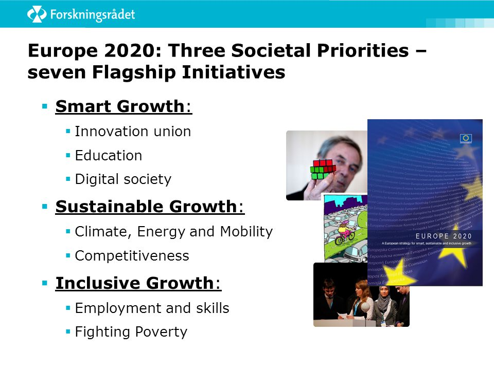 Europe 2020: Three Societal Priorities – seven Flagship Initiatives  Smart Growth:  Innovation union  Education  Digital society  Sustainable Growth:  Climate, Energy and Mobility  Competitiveness  Inclusive Growth:  Employment and skills  Fighting Poverty