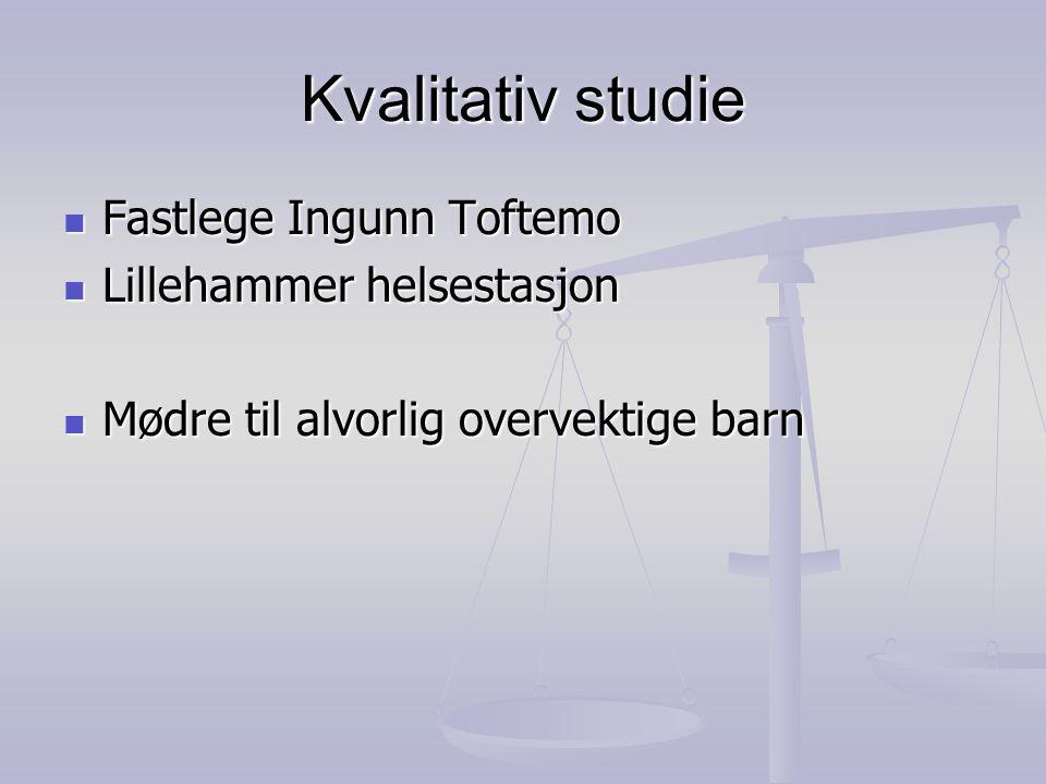 Kvalitativ studie  Fastlege Ingunn Toftemo  Lillehammer helsestasjon  Mødre til alvorlig overvektige barn