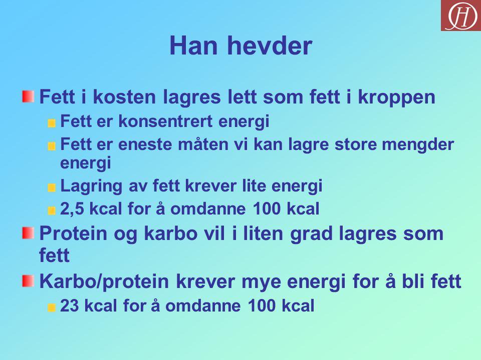 Han hevder Fett i kosten lagres lett som fett i kroppen Fett er konsentrert energi Fett er eneste måten vi kan lagre store mengder energi Lagring av fett krever lite energi 2,5 kcal for å omdanne 100 kcal Protein og karbo vil i liten grad lagres som fett Karbo/protein krever mye energi for å bli fett 23 kcal for å omdanne 100 kcal
