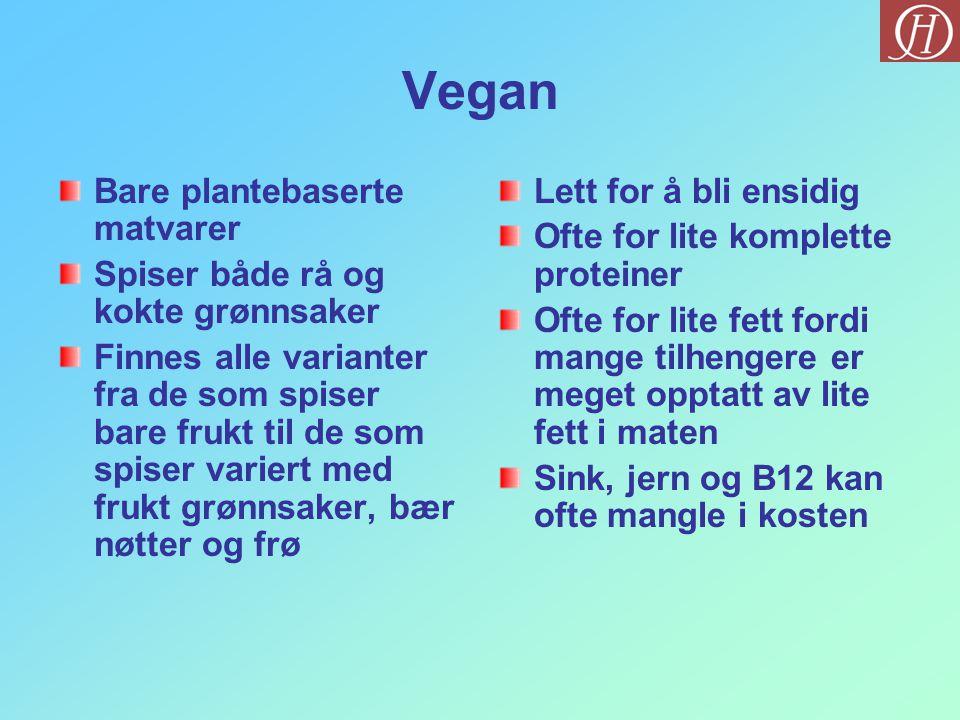 Vegan Bare plantebaserte matvarer Spiser både rå og kokte grønnsaker Finnes alle varianter fra de som spiser bare frukt til de som spiser variert med frukt grønnsaker, bær nøtter og frø Lett for å bli ensidig Ofte for lite komplette proteiner Ofte for lite fett fordi mange tilhengere er meget opptatt av lite fett i maten Sink, jern og B12 kan ofte mangle i kosten