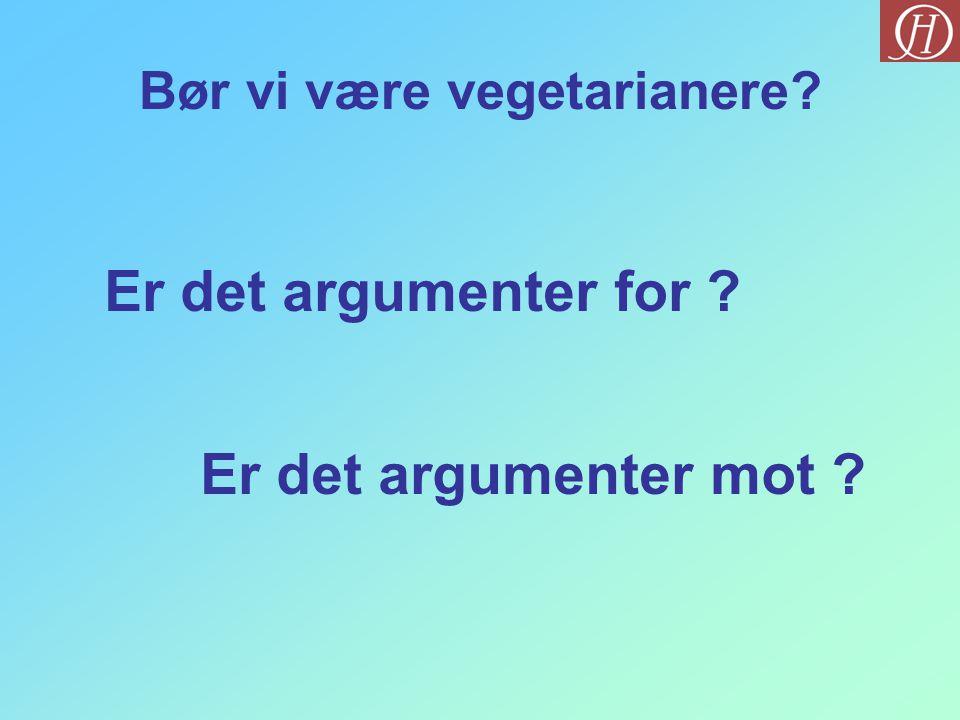 Bør vi være vegetarianere? Er det argumenter for ? Er det argumenter mot ?