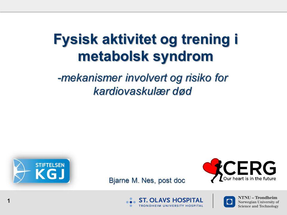 1 Fysisk aktivitet og trening i metabolsk syndrom -mekanismer involvert og risiko for kardiovaskulær død Bjarne M. Nes, post doc