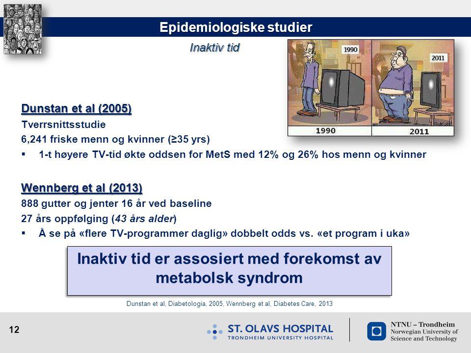 12 Epidemiologiske studier Dunstan et al (2005) Tverrsnittsstudie 6,241 friske menn og kvinner (≥35 yrs)  1-t høyere TV-tid økte oddsen for MetS med